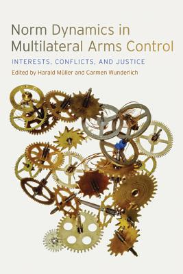Norm Dynamics in Multilateral Arms Control By Muller, Harald (EDT)/ Wunderlich, Carmen (EDT)